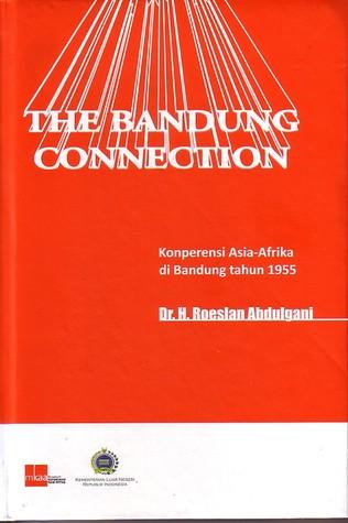 The Bandung Connection : Konperensi Asia Afrika di Bandung tahun 1955 Roeslan Abdulgani