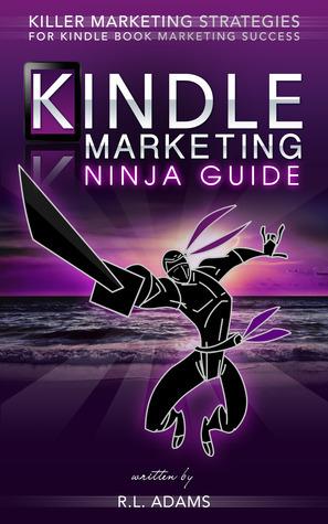 Kindle Marketing Ninja Guide - Killer Marketing Strategies for Kindle Book Marketing Success R.L. Adams
