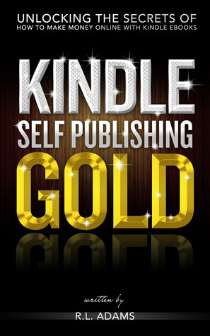 Kindle Self Publishing Gold - Unlocking the Secrets of How to Make Money Online with Kindle eBooks  by  R.L. Adams