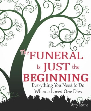 The Funeral Is Just the Beginning: Everything You Need to Do When a Loved One Dies Amy Levine