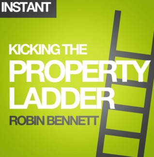 Kicking the Property Ladder: Why buying a house makes less sense than renting - and how to invest the money you save in shares, gold, stamps and more Robin    Bennett