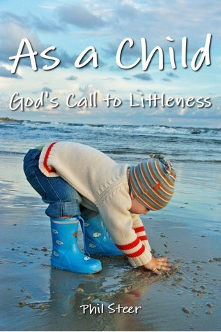 As a Child: Gods Call to Littleness  by  Phil Steer