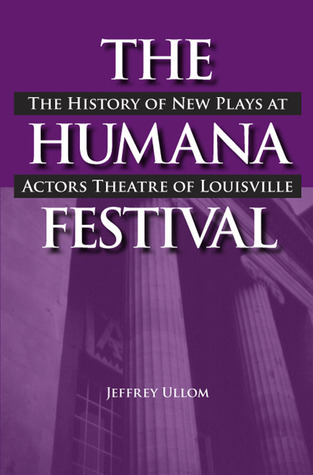 The Humana Festival: The History of New Plays at Actors Theatre of Louisville Jeffrey Ullom