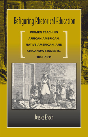 Refiguring Rhetorical Education: Women Teaching African American, Native American, and Chicano/a Students, 1865-1911 Jessica Enoch