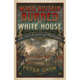 When Britain Burned the White House: The 1814 Invasion of Washington Peter Snow
