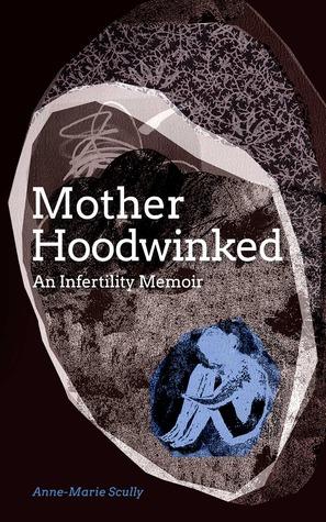 Motherhoodwinked - An Infertility Memoir  by  Anne-Marie Scully