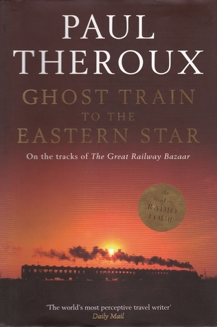 Ghost Train to the Eastern Star: On the Tracks of the Great Railway Bazaar Paul Theroux