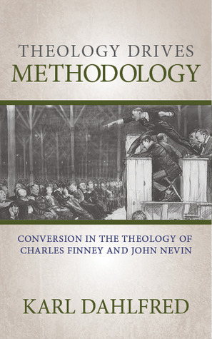 Theology Drives Methodology: Conversion in the Theology of Charles Finney and John Nevin Karl Dahlfred