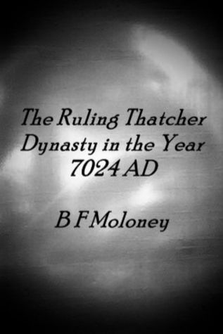 The Ruling Thatcher Dynasty in the Year 7024 AD  by  B.F. Moloney