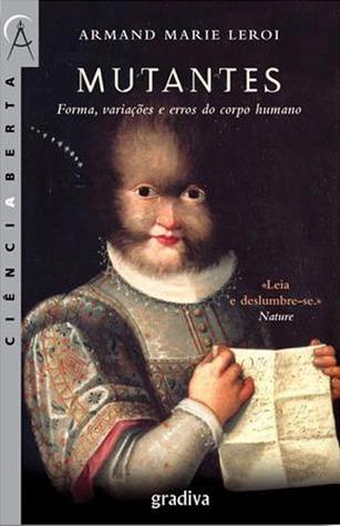 Mutantes: Forma, Variações e Erros do Corpo Humano  by  Armand Marie Leroi