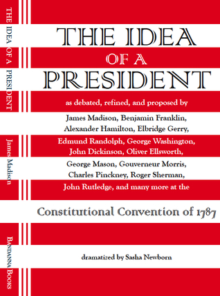 The Idea of a President, a Dramatization Based on the Debates at the Constitutional Convention in Philadelphia in 1787  by  James Madison