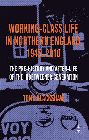 Working-Class Life in Northern England, 1945-2010: The Pre-History and After-Life of the Inbetweener Generation  by  Tony Blackshaw