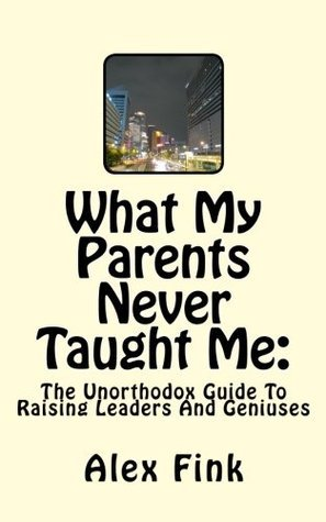 What My Parents Never Taught Me: The Unorthodox Guide To Raising Leaders And Geniuses  by  Alex Fink