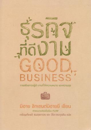 ธุรกิจที่ดีงาม: การสร้างภาวะผู้นำ งานที่ให้ความหมาย และความสุข  by  Mihaly Csikszentmihalyi