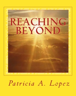 Reaching Beyond: Different Beliefs,Different Choices,One God,One Journey After Life  by  Patricia A. Lopez