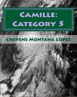 Camille: Category 5: The Most Powerful Hurricane Of The Century  by  Cheyene Montana Lopez