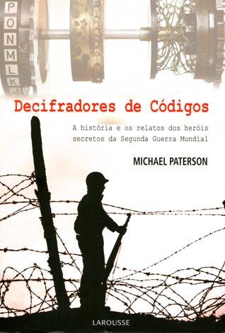 Decifradores de Códigos: A História e os Relatos dos Heróis Secretos da Segunda Guerra Mundial Michael Paterson