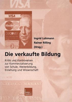 Die Verkaufte Bildung: Kritik Und Kontroversen Zur Kommerzialisierung Von Schule, Weiterbildung, Erziehung Und Wissenschaft Ingrid Lohmann