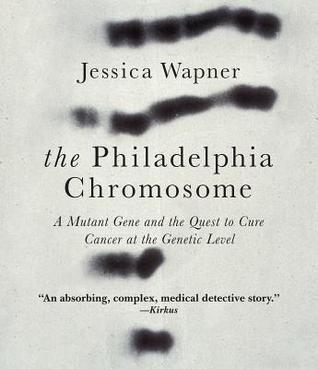 The Philadelphia Chromosome: A Mutant Gene and the Quest to Cure Cancer at the Genetic Level Jessica Wapner