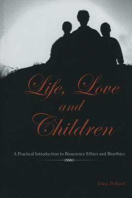 Life, Love and Children: A Practical Introduction to Bioscience Ethics and Bioethics Irina Pollard
