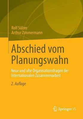 Abschied Vom Planungswahn: Neue Und Alte Organisationsfragen Der Internationalen Zusammenarbeit  by  Rolf Sulzer