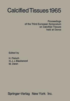 Calcified Tissues 1965: Proceedings of the Third European Symposium on Calcified Tissues Held at Davos (Switzerland), April 11th 16th, 1965  by  H Fleisch