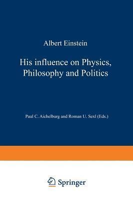Albert Einstein: His Influence on Physics, Philosophy and Politics R.U. Sexl