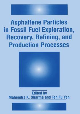 Asphaltene Particles in Fossil Fuel Exploration, Recovery, Refining, and Production Processes  by  Mahendra K. Sharma
