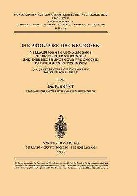 Die Prognose Der Neurosen: Verlaufsformen Und Ausgange Neurotischer Storungen Und Ihre Beziehungen Zur Prognostik Der Endogenen Psychosen (120 Jahrzehntelange Katamnesen Poliklinischer Falle) K. Ernst