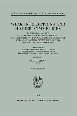 Weak Interactions and Higher Symmetries: Proceedings of the III. Internationale Hochschulwochen Fur Kernphysik 1964 Der Karl-Franzens-Universitat Graz, at Schladming (Steiermark, Austria) 24th February 7th March 1964 Paul Oskar Urban