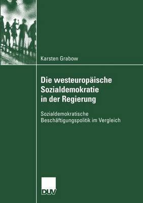 Die Westeuropaische Sozialdemokratie in Der Regierung: Sozialdemokratische Beschaftigungspolitik Im Vergleich  by  Karsten Grabow