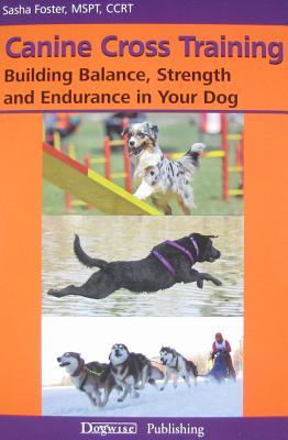 Canine Cross Training: Building Balance, Strength and Endurance in Your Dog Sasha Foster