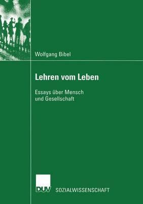 Lehren Vom Leben: Essays Uber Mensch Und Gesellschaft Wolfgang Bibel
