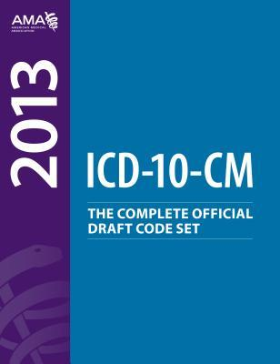 2013 ICD-10-CM: The Complete Official Draft Code Set American Medical Association