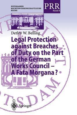 Legal Protection Against Breaches of Duty on the Part of the German Works Council a Fata Morgana?  by  Detlev W Belling