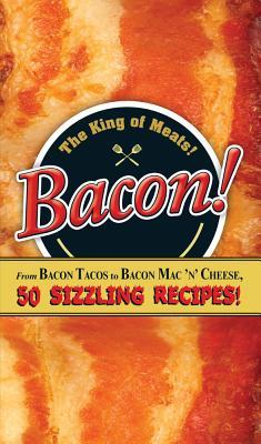 Bacon!: From Bacon Tacos to Bacon Mac N Cheese, 50 Sizzling Recipes! Adams Media