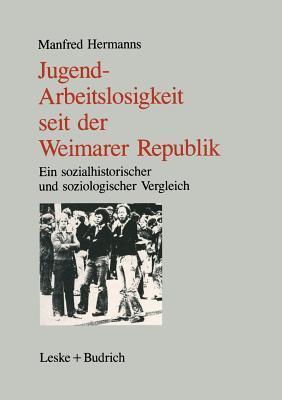 Jugendarbeitslosigkeit Seit Der Weimarer Republik: Ein Sozialgeschichtlicher Und Soziologischer Vergleich  by  Manfred Hermanns