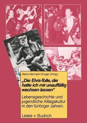 Die Elvis-Tolle, Die Hatte Ich Mir Unauffallig Wachsen Lassen: Lebensgeschichte Und Jugendliche Alltagskultur in Den Funfziger Jahren  by  Heinz-Hermann Krüger