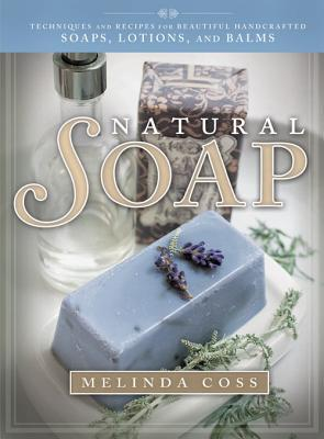 Natural Soap: Techniques and Recipes for Beautiful Handcrafted Soaps, Lotions, and Balms  by  Melinda Coss