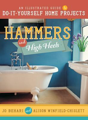 Hammers and High Heels: An Illustrated Guide to Do-It-Yourself Home Projects Jo Behari