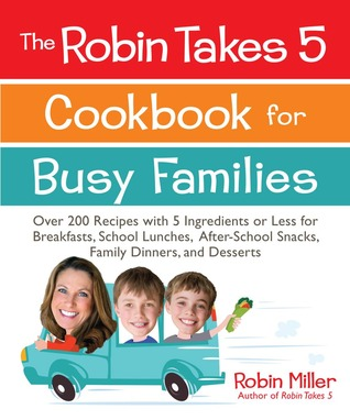 The Robin Takes 5 Cookbook for Busy Families: Over 200 Recipes with 5 Ingredients or Less for Breakfasts, School Lunches, After-School Snacks, Family Dinners, and Desserts Robin Miller