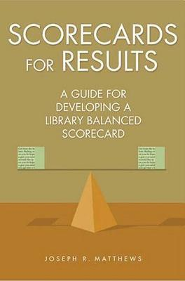 Scorecards for Results: A Guide for Developing a Library Balanced Scorecard: A Guide for Developing a Library Balanced Scorecard  by  Joseph R. Matthews