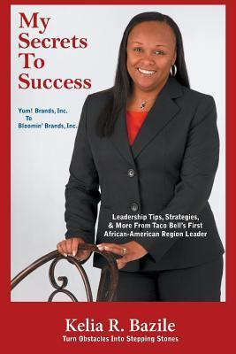 My Secrets to Success: Turn Obstacles Into Stepping Stones  by  Kelia R Bazile