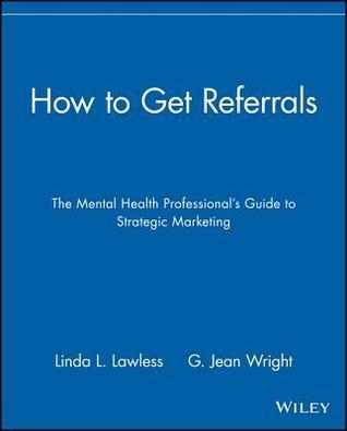 How to Get Referrals: The Mental Health Professionals Guide to Strategic Marketing Linda L. Lawless