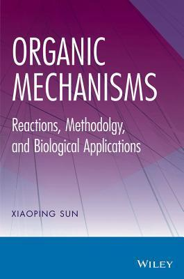 Organic Mechanisms: Reactions, Methodology, and Biological Applications  by  Xiaoping Sun