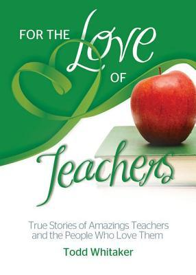 For the Love of Teachers: True Stories of Amazing Teachers and the People Who Love Them Todd Whitaker