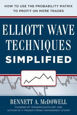 Elliot Wave Techniques Simplified: How to Use the Probability Matrix to Profit on More Trades  by  Bennett McDowell