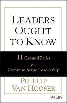 Leaders Ought to Know, Enhanced Edition: 11 Ground Rules for Common Sense Leadership Phillip Van Hooser