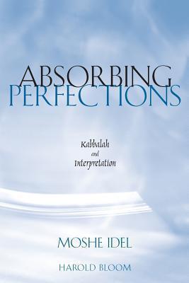 Absorbing Perfections: Kabbalah and Interpretation Moshe Idel