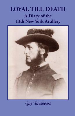 Loyal Till Death: A Diary of the 13th New York Artillery  by  Guy Breshears